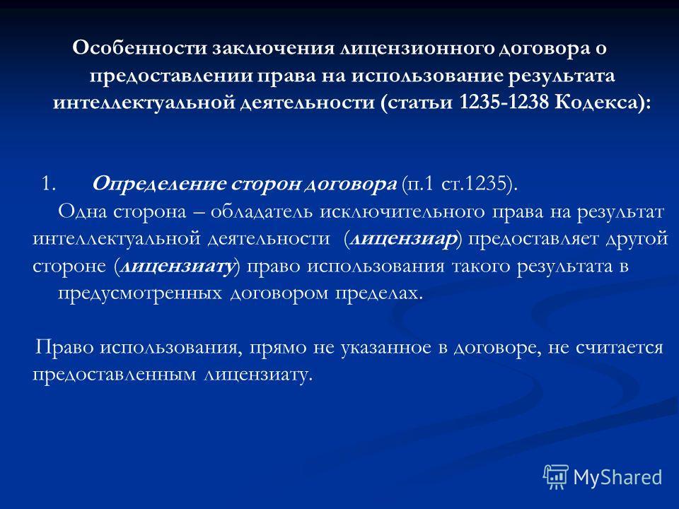 Особенности заключения лицензионного договора о предоставлении права на использование результата интеллектуальной деятельности (статьи 1235-1238 Кодекса): 1. Определение сторон договора (п.1 ст.1235). Одна сторона – обладатель исключительного права н