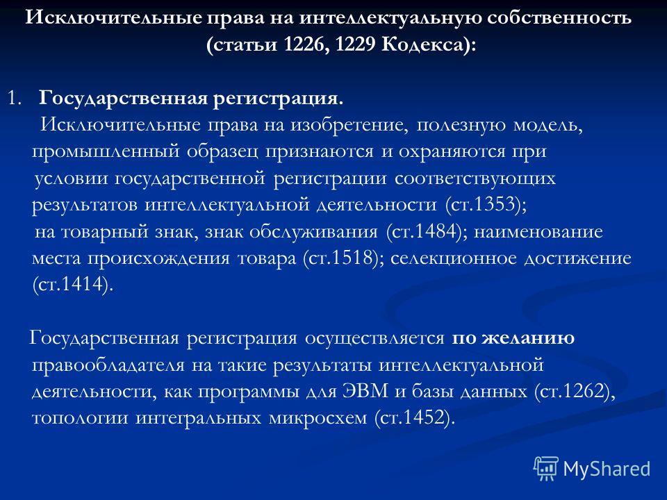 Исключительные права на интеллектуальную собственность (статьи 1226, 1229 Кодекса): 1. Государственная регистрация. Исключительные права на изобретение, полезную модель, промышленный образец признаются и охраняются при условии государственной регистр