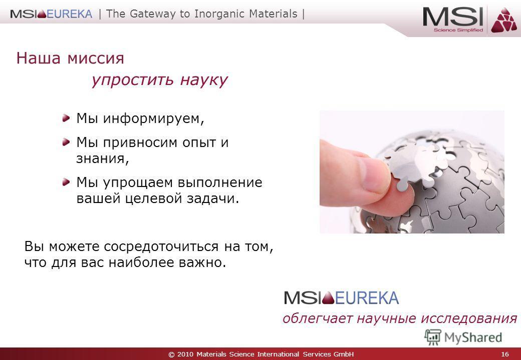 © 2010 Materials Science International Services GmbH 16 | The Gateway to Inorganic Materials | Наша миссия Мы информируем, Мы привносим опыт и знания, Мы упрощаем выполнение вашей целевой задачи. Вы можете сосредоточиться на том, что для вас наиболее