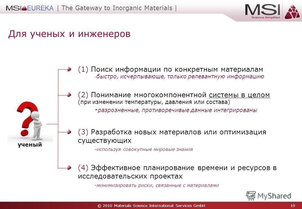 © 2010 Materials Science International Services GmbH 19 | The Gateway to Inorganic Materials | Для ученых и инженеров (1) Поиск информации по конкретным материалам - быстро, исчерпывающе, только релевантную информацию (2) Понимание многокомпонентной