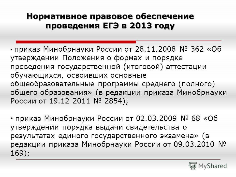 Нормативное правовое обеспечение проведения ЕГЭ в 2013 году приказ Минобрнауки России от 28.11.2008 362 «Об утверждении Положения о формах и порядке проведения государственной (итоговой) аттестации обучающихся, освоивших основные общеобразовательные