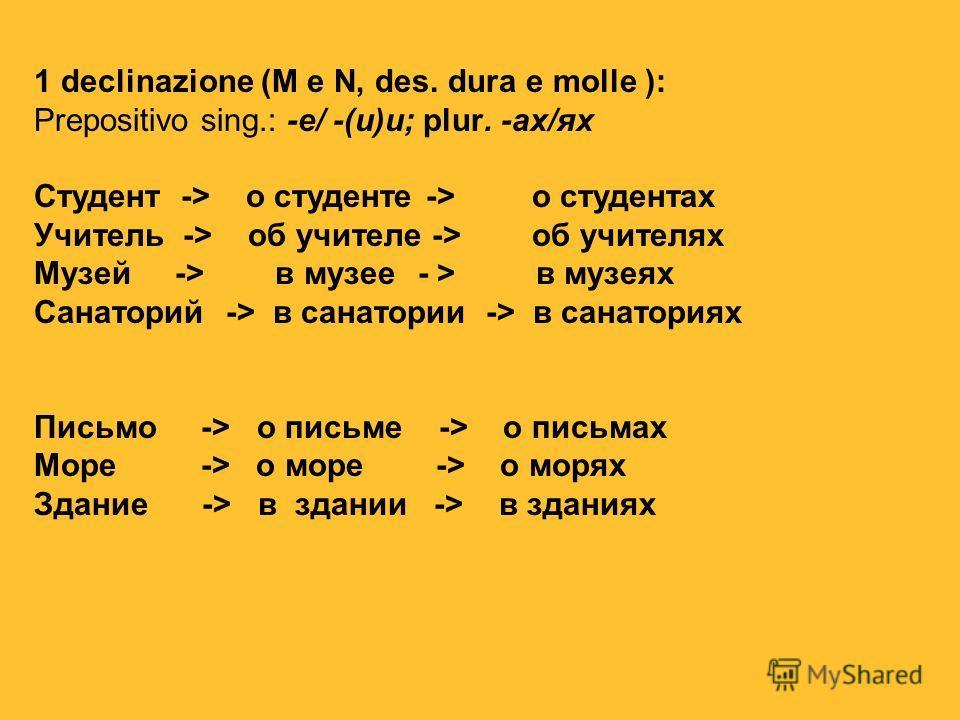 1 declinazione (M e N, des. dura e molle ): Prepositivo sing.: -е/ -(и)и; plur. -ах/ях Студент -> о студенте -> о студентах Учитель -> об учителе -> об учителях Музей -> в музее - > в музеях Санаторий-> в санатории -> в санаториях Письмо -> о письме