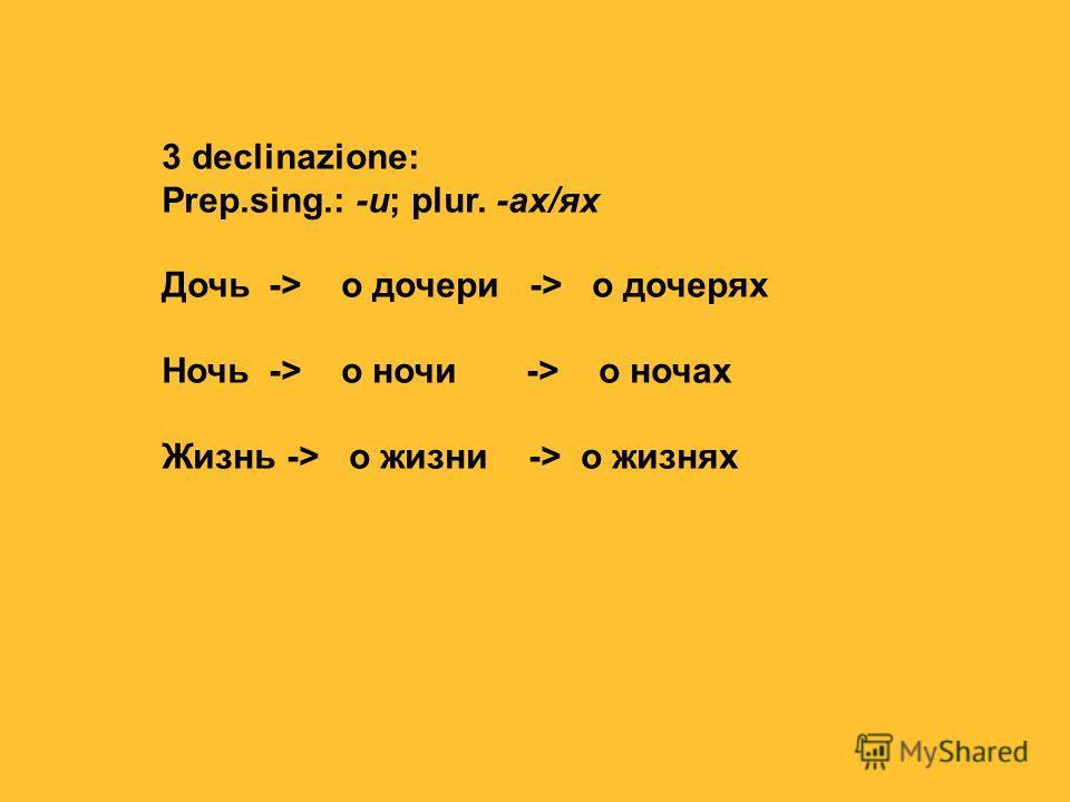 3 declinazione: Prep.sing.: -и; plur. -ах/ях Дочь -> о дочери -> о дочерях Ночь-> о ночи -> о ночах Жизнь -> о жизни -> о жизнях