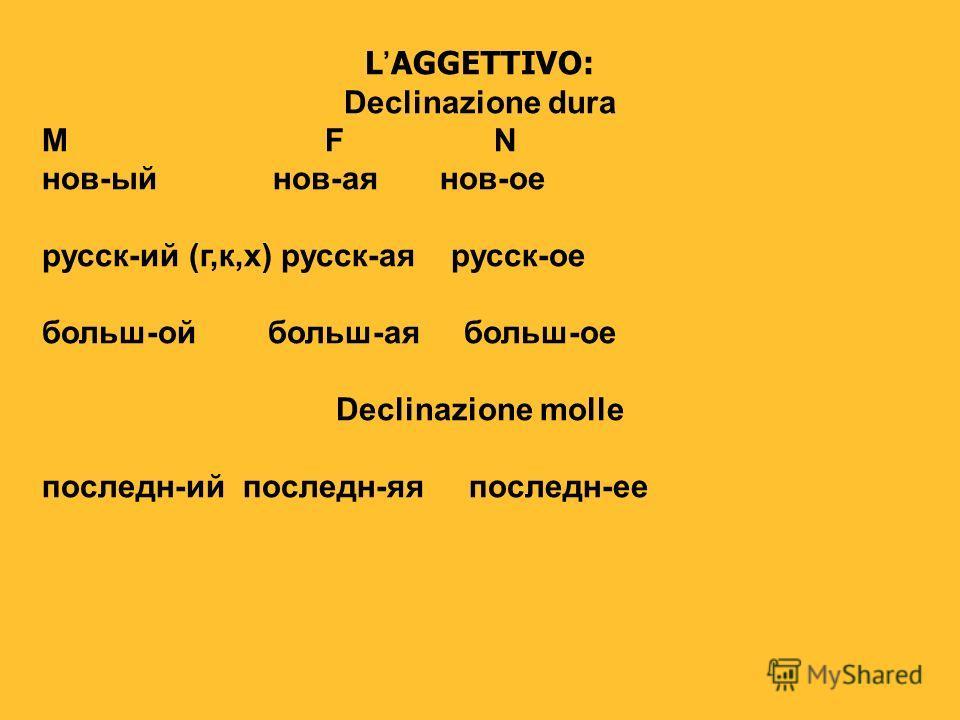 LAGGETTIVO: Declinazione dura M F N нов-ый нов-ая нов-ое русск-ий (г,к,х) русск-ая русск-ое больш-ой больш-ая больш-ое Declinazione molle последн-ий последн-яя последн-ее