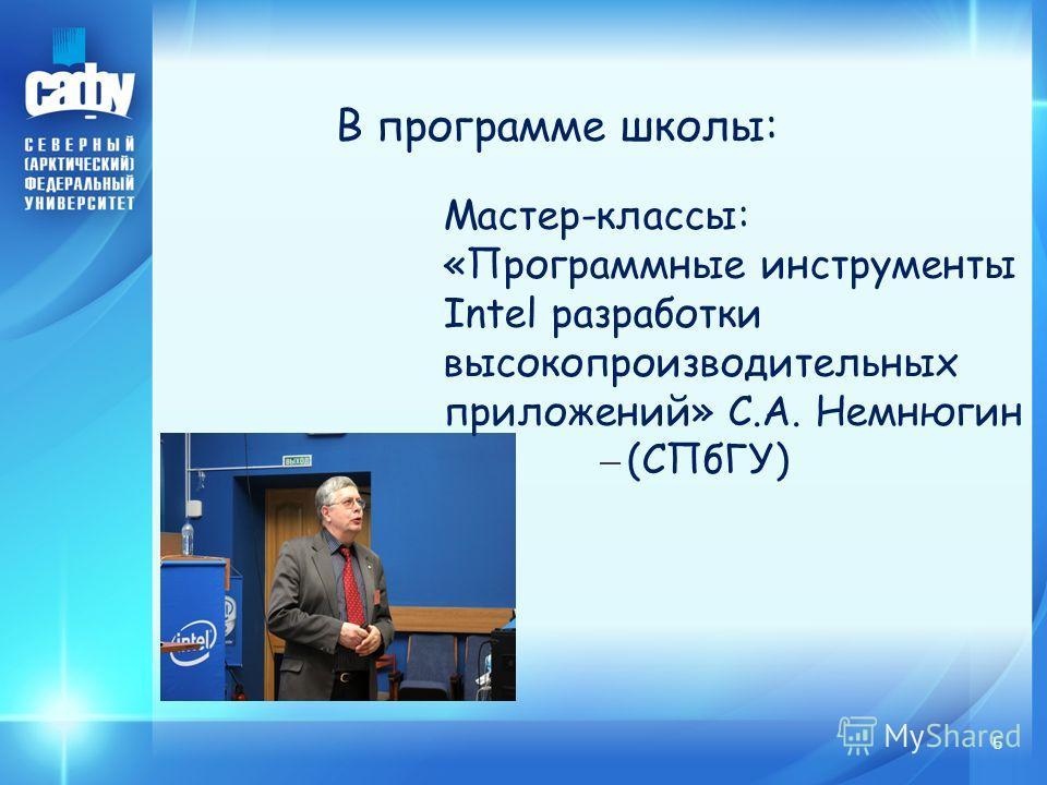 6 В программе школы: Мастер-классы: «Программные инструменты Intel разработки высокопроизводительных приложений» С.А. Немнюгин – (СПбГУ)