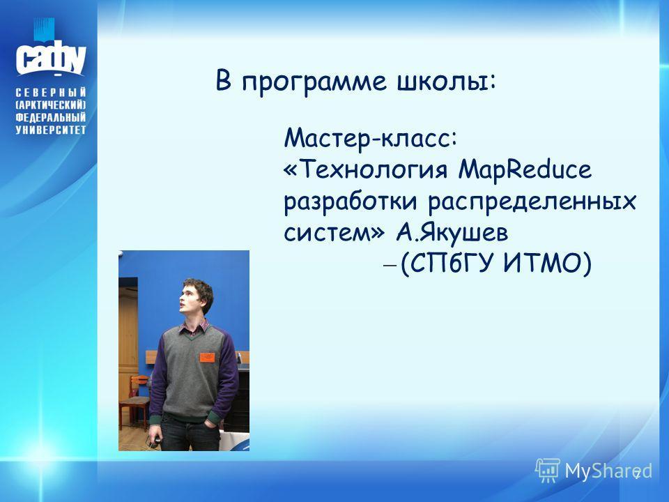 7 В программе школы: Мастер-класс: «Технология MapReduce разработки распределенных систем» А.Якушев – (СПбГУ ИТМО)