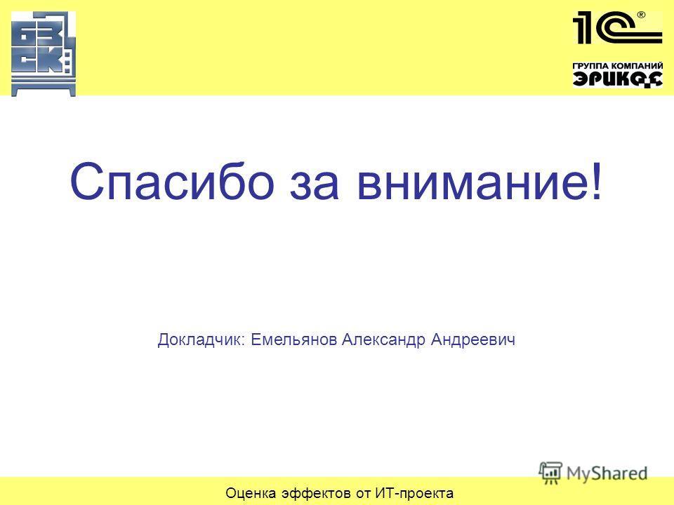 Оценка эффектов от ИТ-проекта Спасибо за внимание! Докладчик: Емельянов Александр Андреевич
