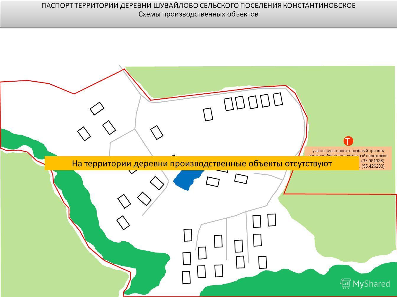 T участок местности способный принять вертолет без дополнительной подготовки Долгота: 37°5854.97 в. д. (37.981936) Широта: 55°2534.62 с. ш. (55.426283) ПАСПОРТ ТЕРРИТОРИИ ДЕРЕВНИ ШУВАЙЛОВО СЕЛЬСКОГО ПОСЕЛЕНИЯ КОНСТАНТИНОВСКОЕ Схемы производственных о
