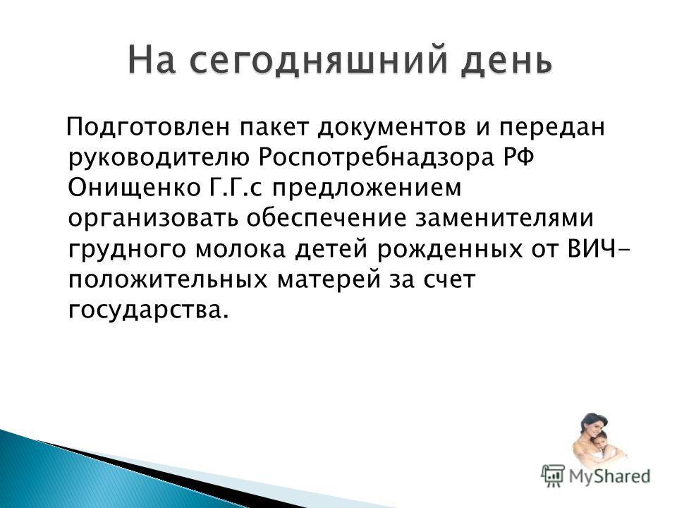 Подготовлен пакет документов и передан руководителю Роспотребнадзора РФ Онищенко Г.Г.с предложением организовать обеспечение заменителями грудного молока детей рожденных от ВИЧ- положительных матерей за счет государства.