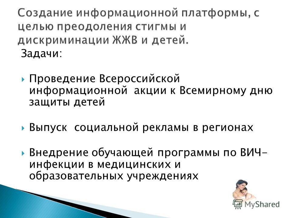 Задачи: Проведение Всероссийской информационной акции к Всемирному дню защиты детей Выпуск социальной рекламы в регионах Внедрение обучающей программы по ВИЧ- инфекции в медицинских и образовательных учреждениях