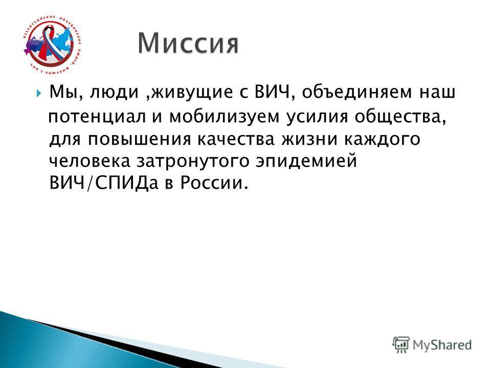 Мы, люди,живущие с ВИЧ, объединяем наш потенциал и мобилизуем усилия общества, для повышения качества жизни каждого человека затронутого эпидемией ВИЧ/СПИДа в России.