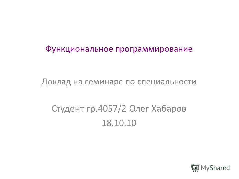 Функциональное программирование Доклад на семинаре по специальности Студент гр.4057/2 Олег Хабаров 18.10.10
