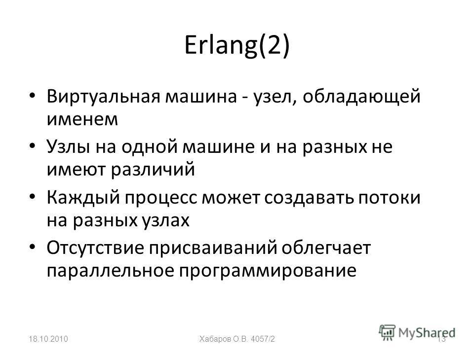 Erlang(2) Виртуальная машина - узел, обладающей именем Узлы на одной машине и на разных не имеют различий Каждый процесс может создавать потоки на разных узлах Отсутствие присваиваний облегчает параллельное программирование 18.10.2010Хабаров О.В. 405