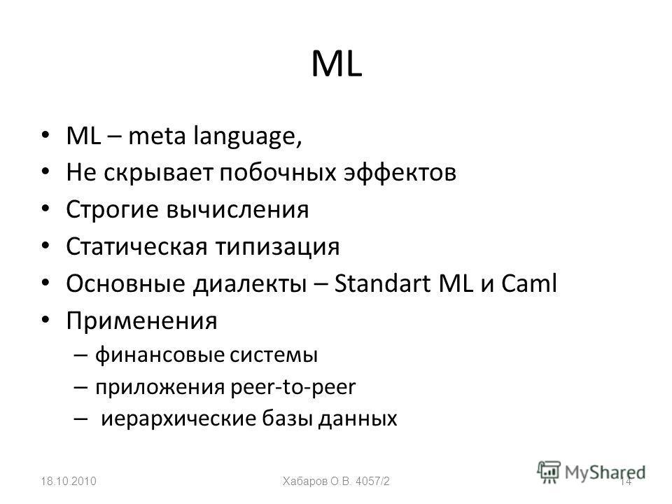 ML ML – meta language, Не скрывает побочных эффектов Строгие вычисления Статическая типизация Основные диалекты – Standart ML и Caml Применения – финансовые системы – приложения peer-to-peer – иерархические базы данных 18.10.2010Хабаров О.В. 4057/214