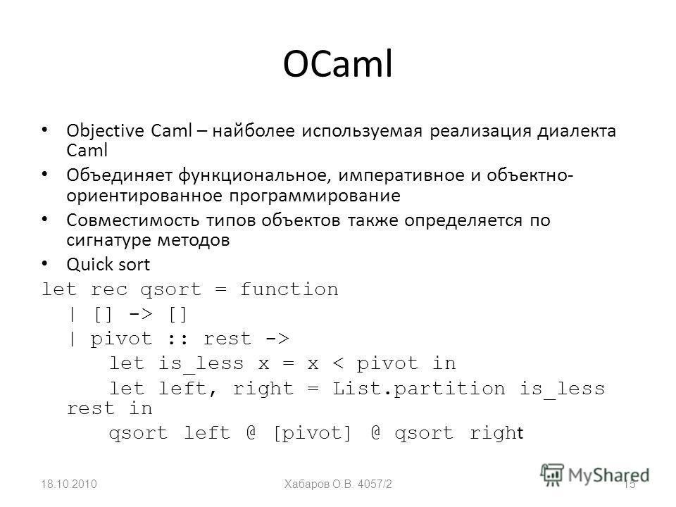 OCaml Objective Caml – найболее используемая реализация диалекта Caml Объединяет функциональное, императивное и объектно- ориентированное программирование Совместимость типов объектов также определяется по сигнатуре методов Quick sort let rec qsort =