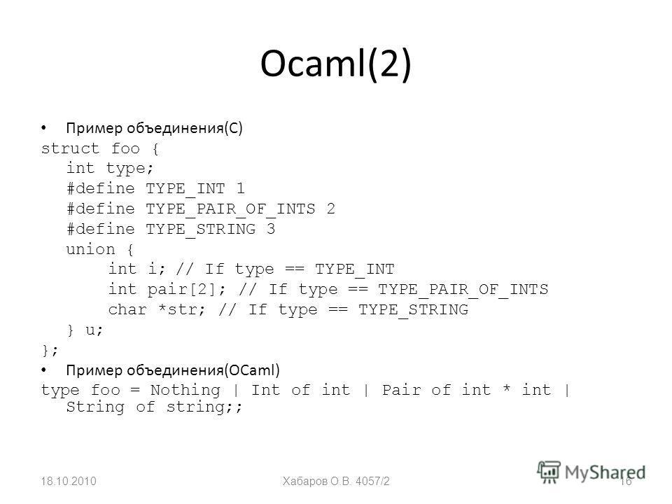 Ocaml(2) Пример объединения(С) struct foo { int type; #define TYPE_INT 1 #define TYPE_PAIR_OF_INTS 2 #define TYPE_STRING 3 union { int i;// If type == TYPE_INT int pair[2]; // If type == TYPE_PAIR_OF_INTS char *str; // If type == TYPE_STRING } u; };