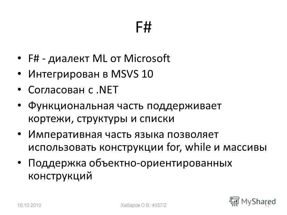 F# F# - диалект ML от Microsoft Интегрирован в MSVS 10 Согласован с.NET Функциональная часть поддерживает кортежи, структуры и списки Императивная часть языка позволяет использовать конструкции for, while и массивы Поддержка объектно-ориентированных