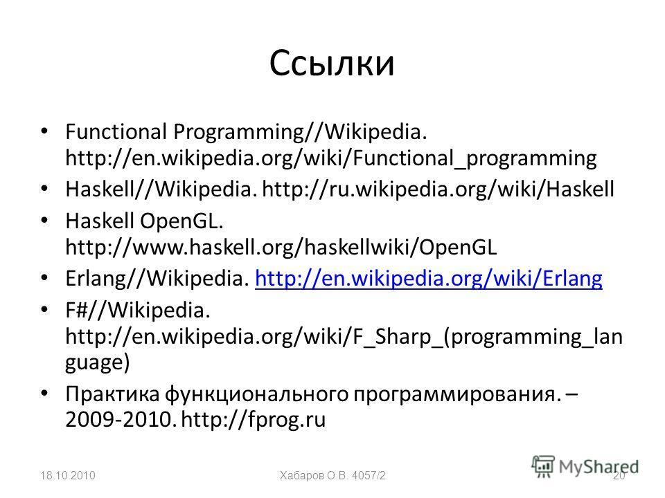 Ссылки Functional Programming//Wikipedia. http://en.wikipedia.org/wiki/Functional_programming Haskell//Wikipedia. http://ru.wikipedia.org/wiki/Haskell Haskell OpenGL. http://www.haskell.org/haskellwiki/OpenGL Erlang//Wikipedia. http://en.wikipedia.or