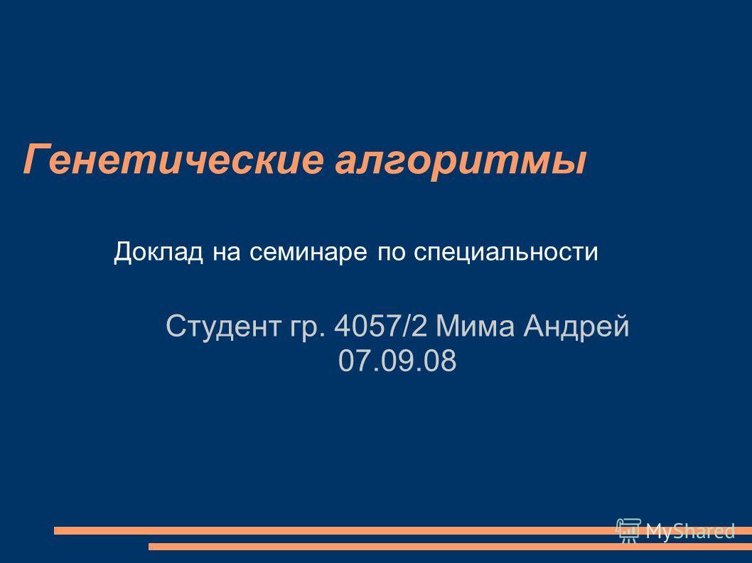 Генетические алгоритмы Студент гр. 4057/2 Мима Андрей 07.09.08 Доклад на семинаре по специальности