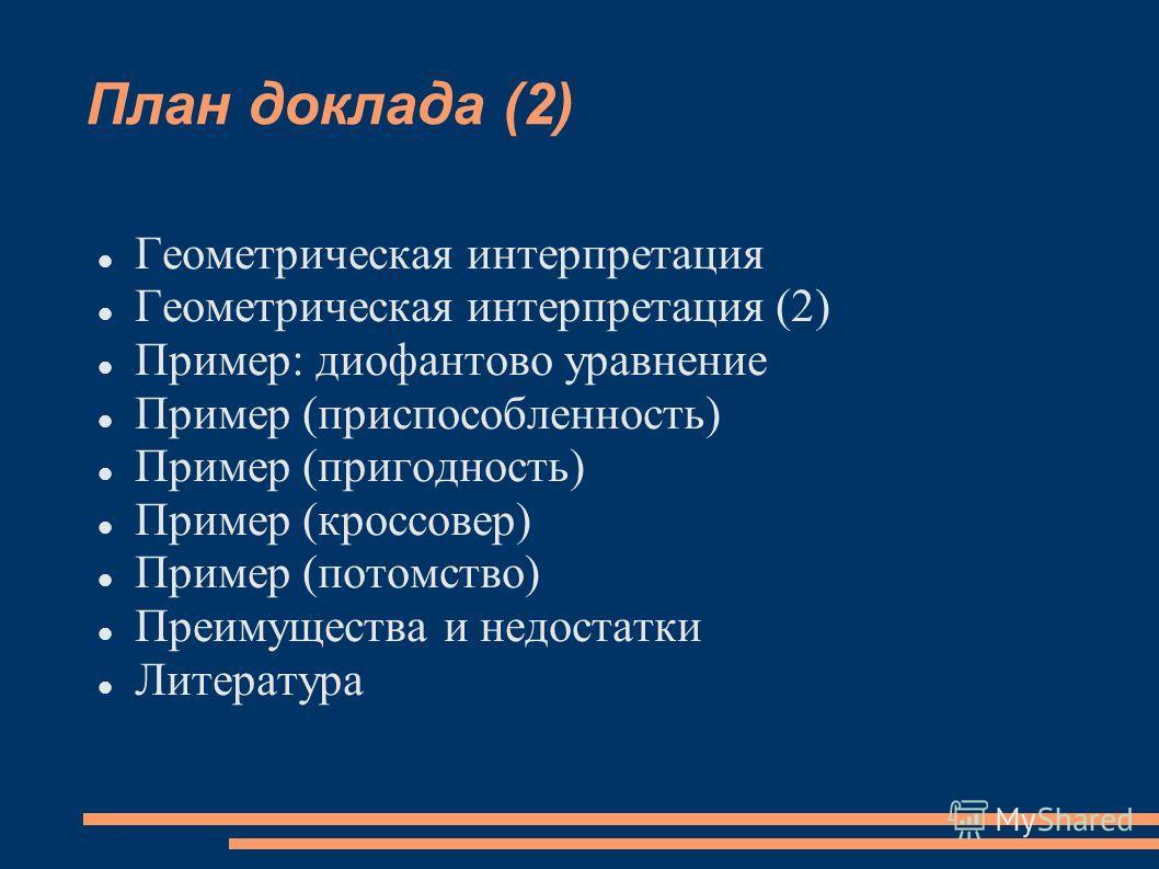 План доклада (2) Геометрическая интерпретация Геометрическая интерпретация (2) Пример: диофантово уравнение Пример (приспособленность) Пример (пригодность) Пример (кроссовер) Пример (потомство) Преимущества и недостатки Литература