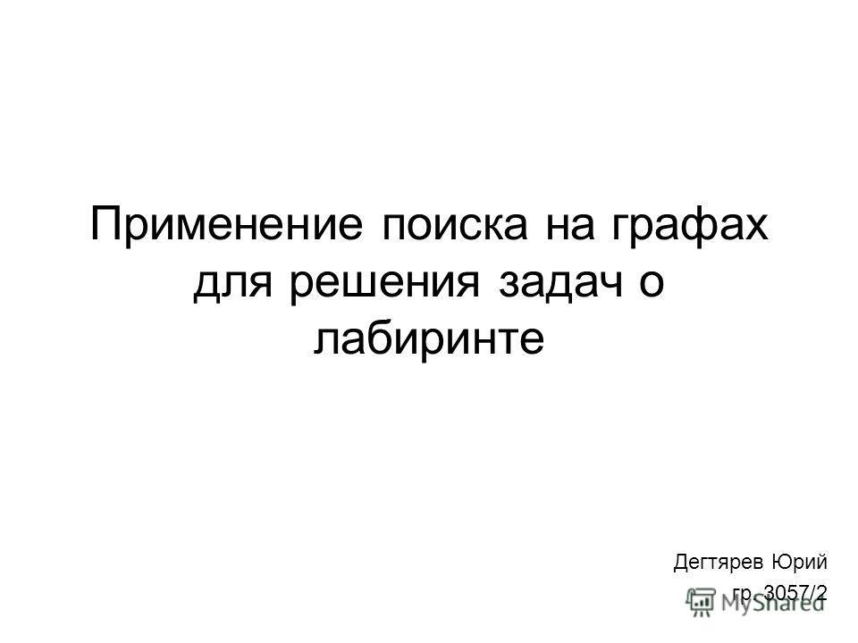 Применение поиска на графах для решения задач о лабиринте Дегтярев Юрий гр. 3057/2