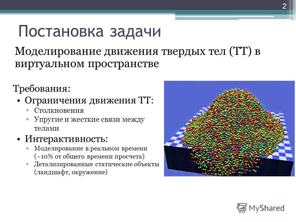 Постановка задачи Моделирование движения твердых тел (ТТ) в виртуальном пространстве 2 Требования: Ограничения движения ТТ: Столкновения Упругие и жесткие связи между телами Интерактивность: Моделирование в реальном времени (~10% от общего времени пр