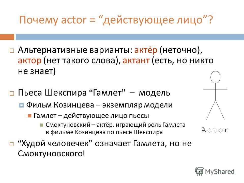 Почему actor = действующее лицо? Альтернативные варианты : актёр ( неточно ), актор ( нет такого слова ), актант ( есть, но никто не знает ) Пьеса Шекспира Гамлет – модель Фильм Козинцева – экземпляр модели Гамлет – действующее лицо пьесы Смоктуновск