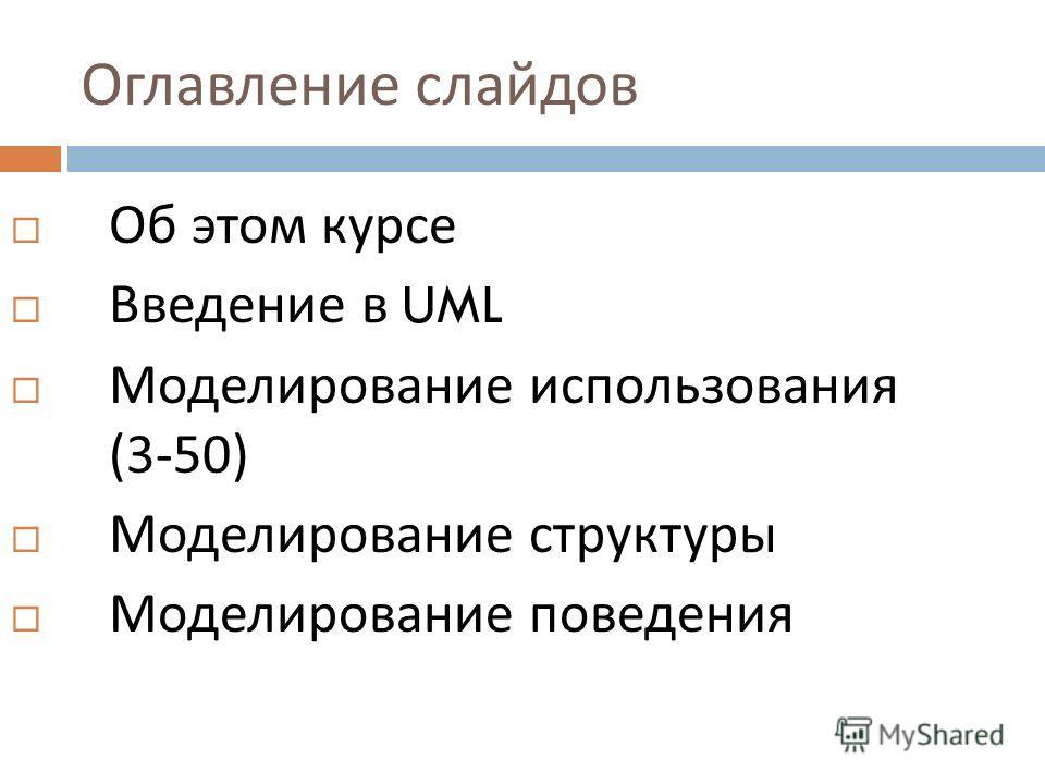 Оглавление слайдов Об этом курсе Введение в UML Моделирование использования (3-50) Моделирование структуры Моделирование поведения