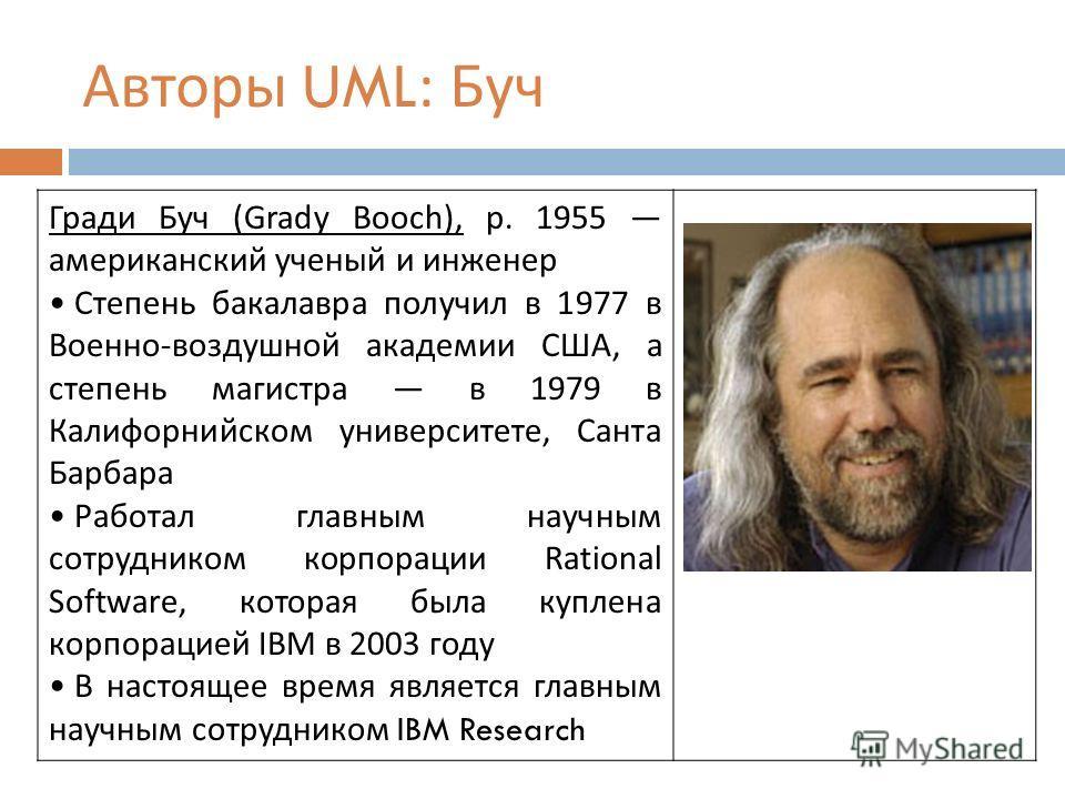 Авторы UML: Буч Гради Буч (Grady Booch), р. 1955 американский ученый и инженер Степень бакалавра получил в 1977 в Военно - воздушной академии США, а степень магистра в 1979 в Калифорнийском университете, Санта Барбара Работал главным научным сотрудни