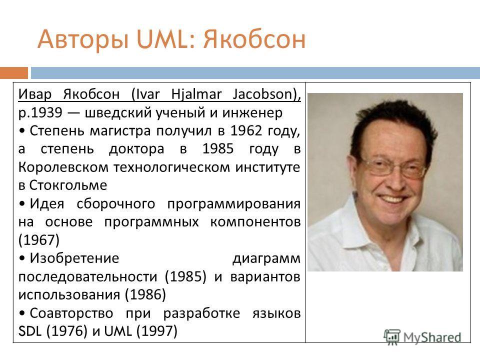 Авторы UML: Якобсон Ивар Якобсон (Ivar Hjalmar Jacobson), р.1939 шведский ученый и инженер Степень магистра получил в 1962 году, а степень доктора в 1985 году в Королевском технологическом институте в Стокгольме Идея сборочного программирования на ос