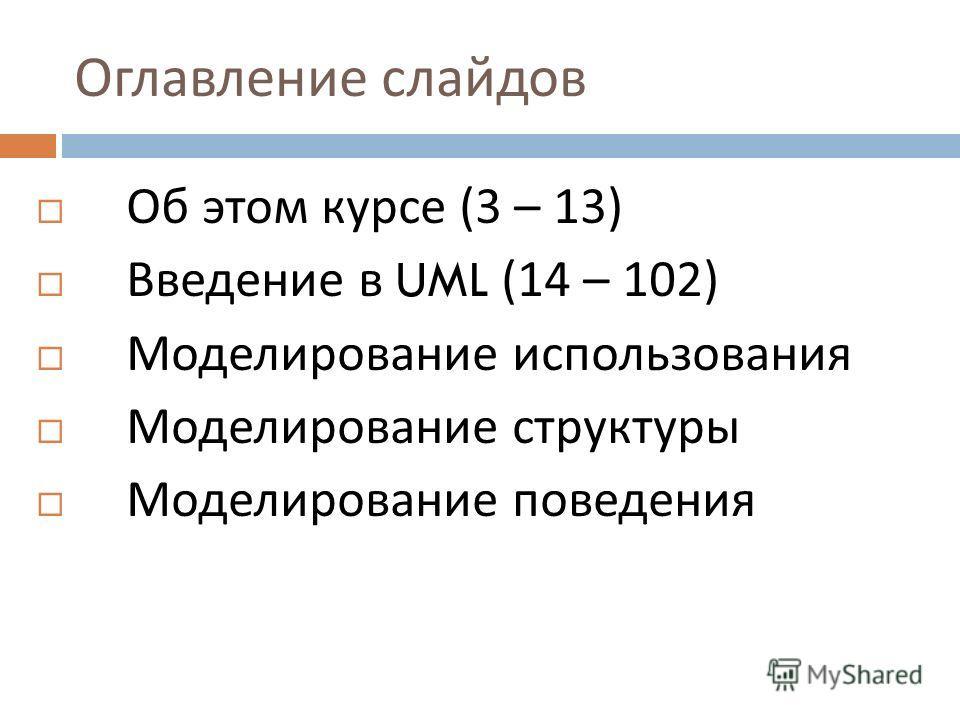 Оглавление слайдов Об этом курсе (3 – 13) Введение в UML (14 – 102) Моделирование использования Моделирование структуры Моделирование поведения