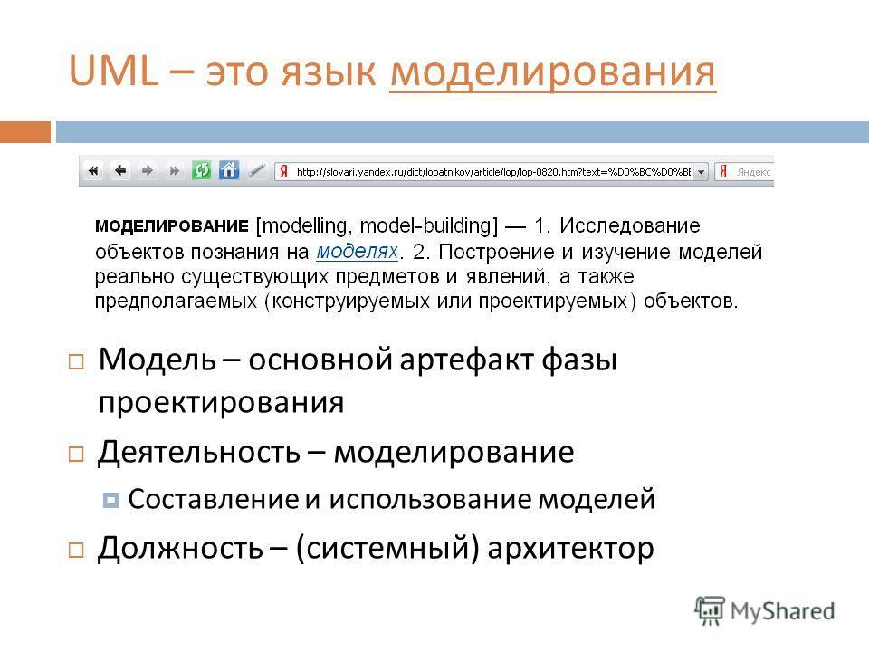 UML – это язык моделирования Модель – основной артефакт фазы проектирования Деятельность – моделирование Составление и использование моделей Должность – ( системный ) архитектор