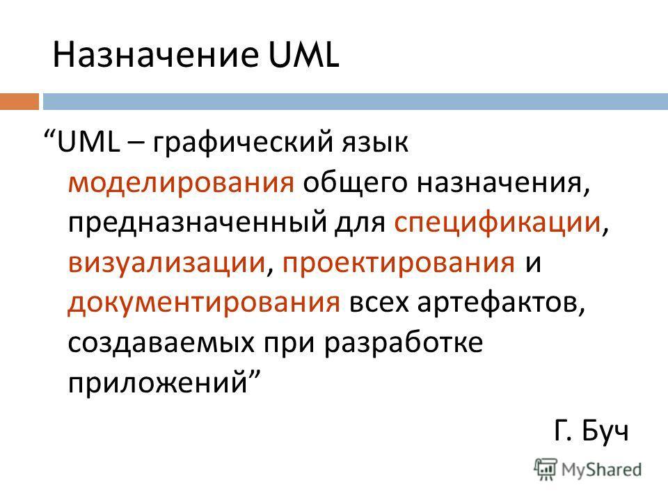 Назначение UML UML – графический язык моделирования общего назначения, предназначенный для спецификации, визуализации, проектирования и документирования всех артефактов, создаваемых при разработке приложений Г. Буч