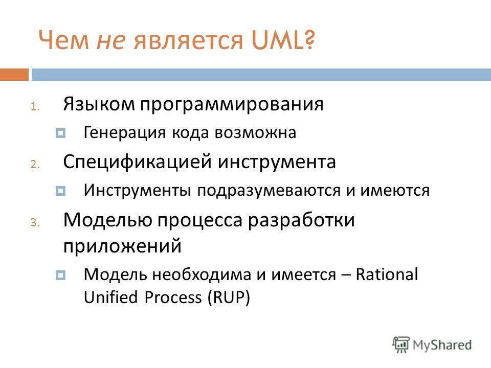 Чем не является UML? 1. Языком программирования Генерация кода возможна 2. Спецификацией инструмента Инструменты подразумеваются и имеются 3. Моделью процесса разработки приложений Модель необходима и имеется – Rational Unified Process (RUP)