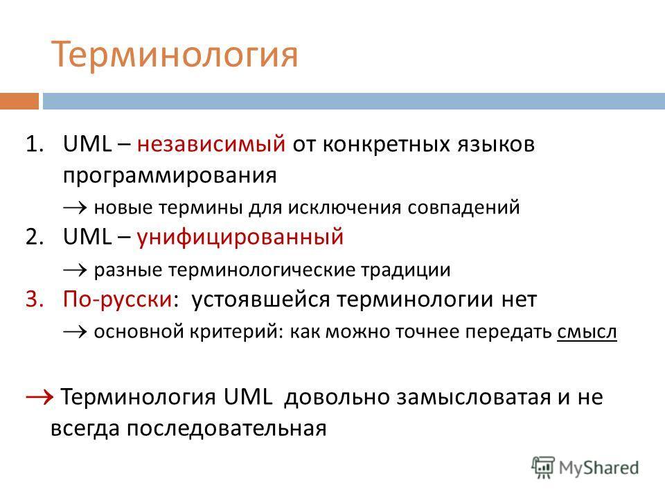 Терминология 1.UML – независимый от конкретных языков программирования новые термины для исключения совпадений 2.UML – унифицированный разные терминологические традиции 3.По-русски: устоявшейся терминологии нет основной критерий: как можно точнее пер