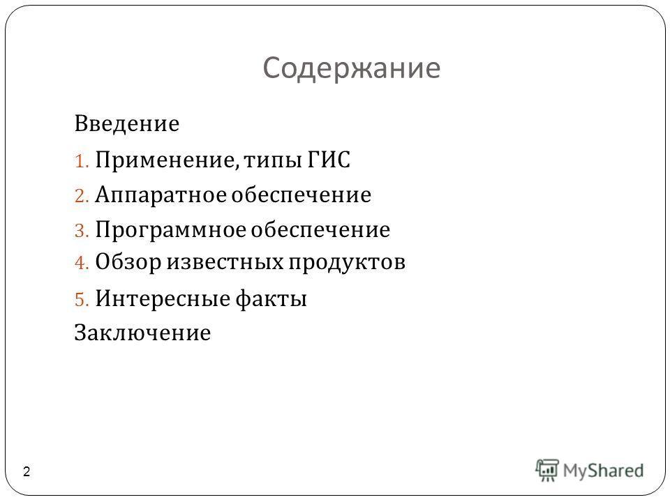 Содержание 2 Введение 1. Применение, типы ГИС 2. Аппаратное обеспечение 3. Программное обеспечение 4. Обзор известных продуктов 5. Интересные факты Заключение