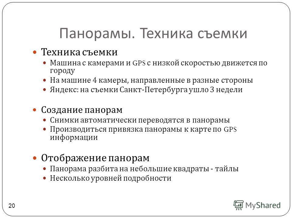 Панорамы. Техника съемки 20 Техника съемки Машина с камерами и GPS с низкой скоростью движется по городу На машине 4 камеры, направленные в разные стороны Яндекс : на съемки Санкт - Петербурга ушло 3 недели Создание панорам Снимки автоматически перев