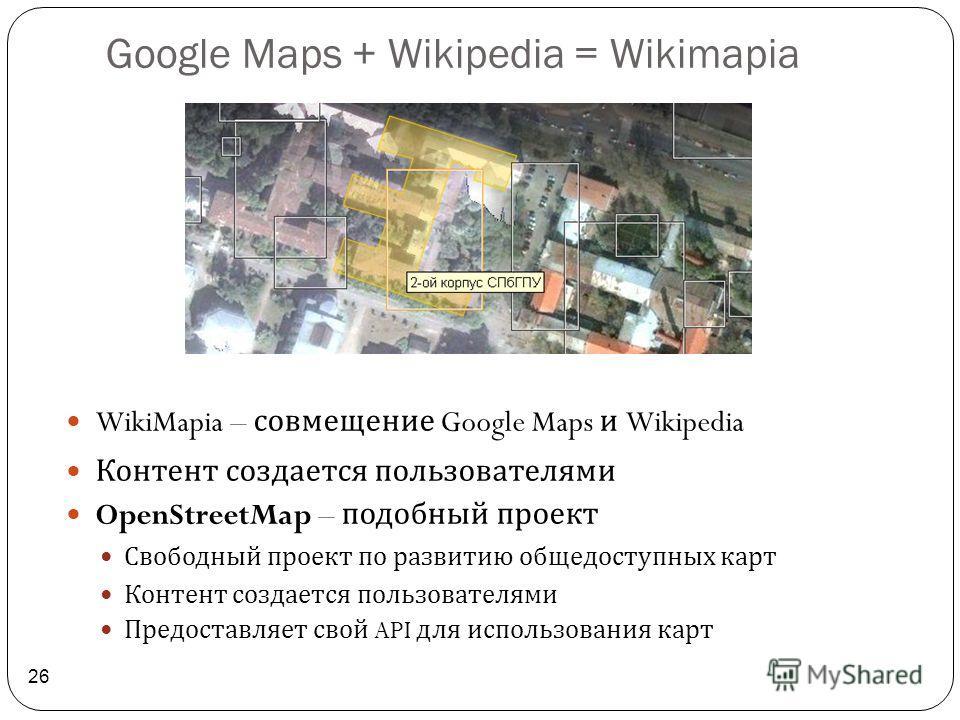 Google Maps + Wikipedia = Wikimapia 26 WikiMapia – совмещение Google Maps и Wikipedia Контент создается пользователями OpenStreetMap – подобный проект Свободный проект по развитию общедоступных карт Контент создается пользователями Предоставляет свой