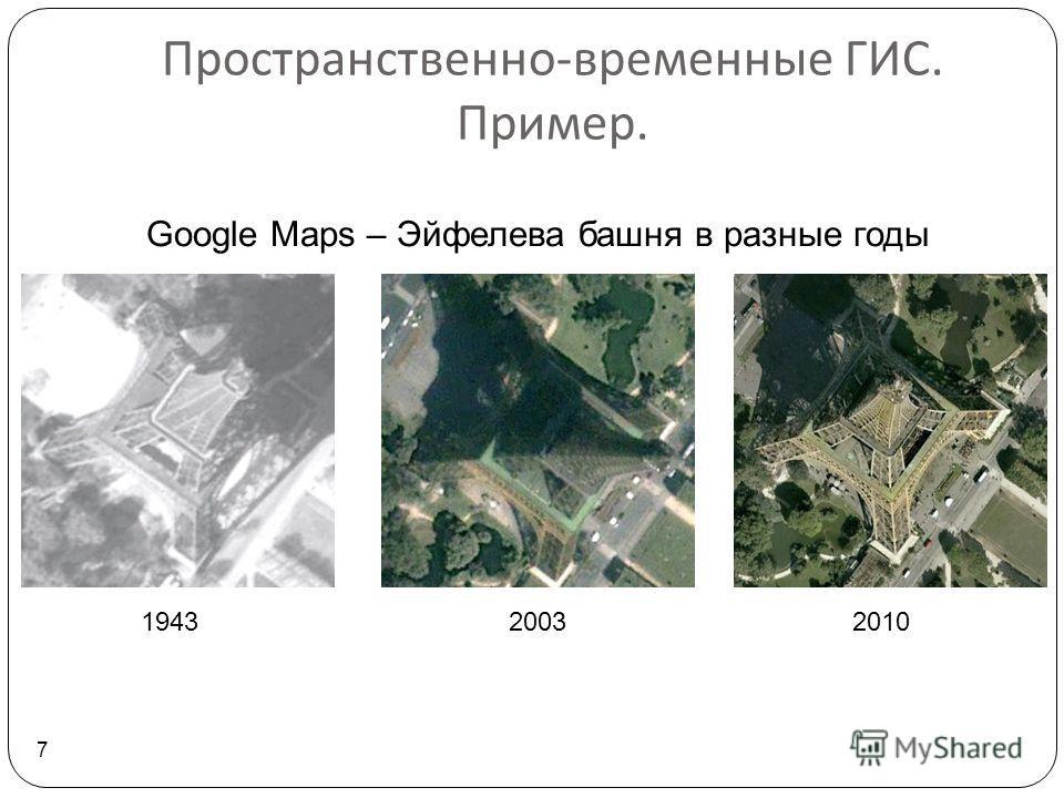 Пространственно - временные ГИС. Пример. 7 194320032010 Google Maps – Эйфелева башня в разные годы