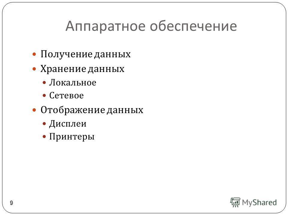 Аппаратное обеспечение 9 Получение данных Хранение данных Локальное Сетевое Отображение данных Дисплеи Принтеры