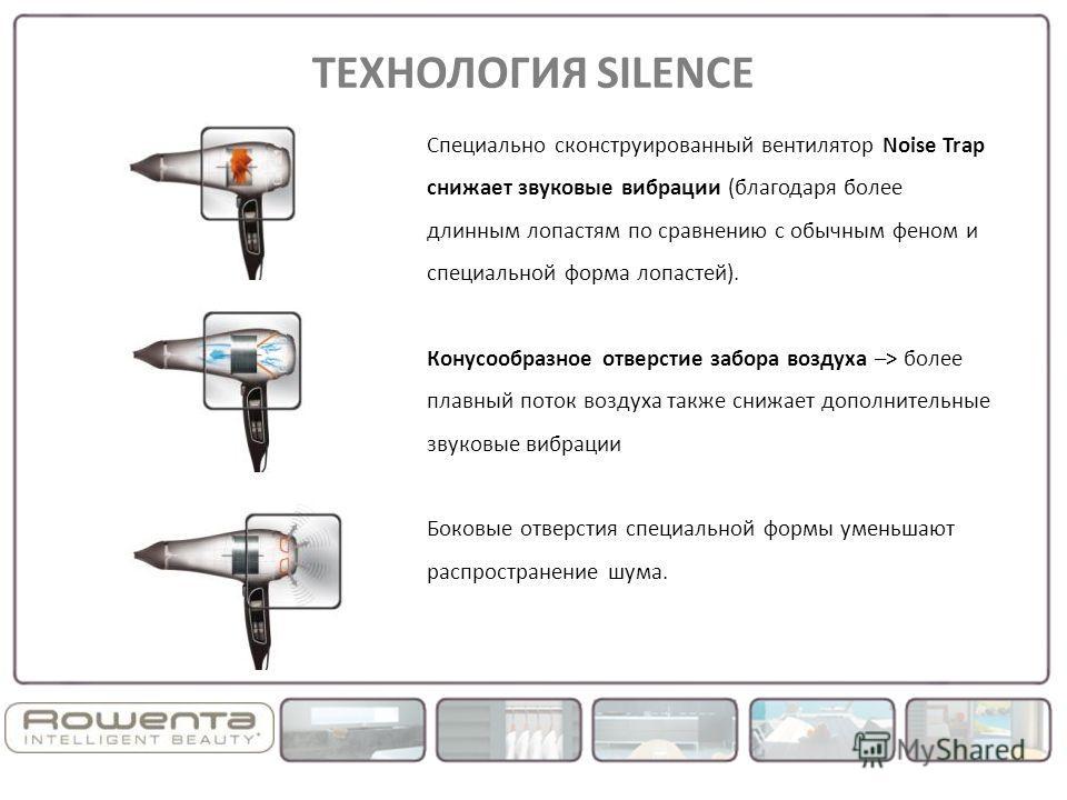 Специально сконструированный вентилятор Noise Trap снижает звуковые вибрации (благодаря более длинным лопастям по сравнению с обычным феном и специальной форма лопастей). Конусообразное отверстие забора воздуха –> более плавный поток воздуха также сн