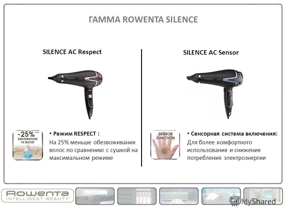 Режим RESPECT : На 25% меньше обезвоживания волос по сравнению с сушкой на максимальном режиме SILENCE AC Sensor SILENCE AC Respect ГАММА ROWENTA SILENCE Сенсорная система включения: Для более комфортного использования и снижения потребления электроэ