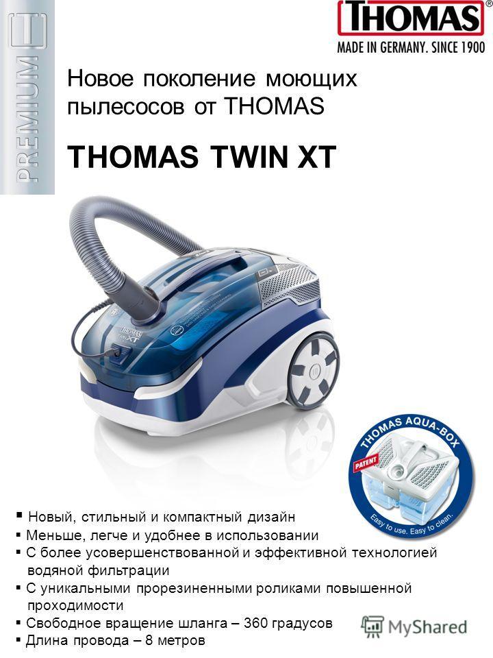 Новое поколение моющих пылесосов от THOMAS THOMAS TWIN XT Новый, стильный и компактный дизайн Меньше, легче и удобнее в использовании С более усовершенствованной и эффективной технологией водяной фильтрации С уникальными прорезиненными роликами повыш