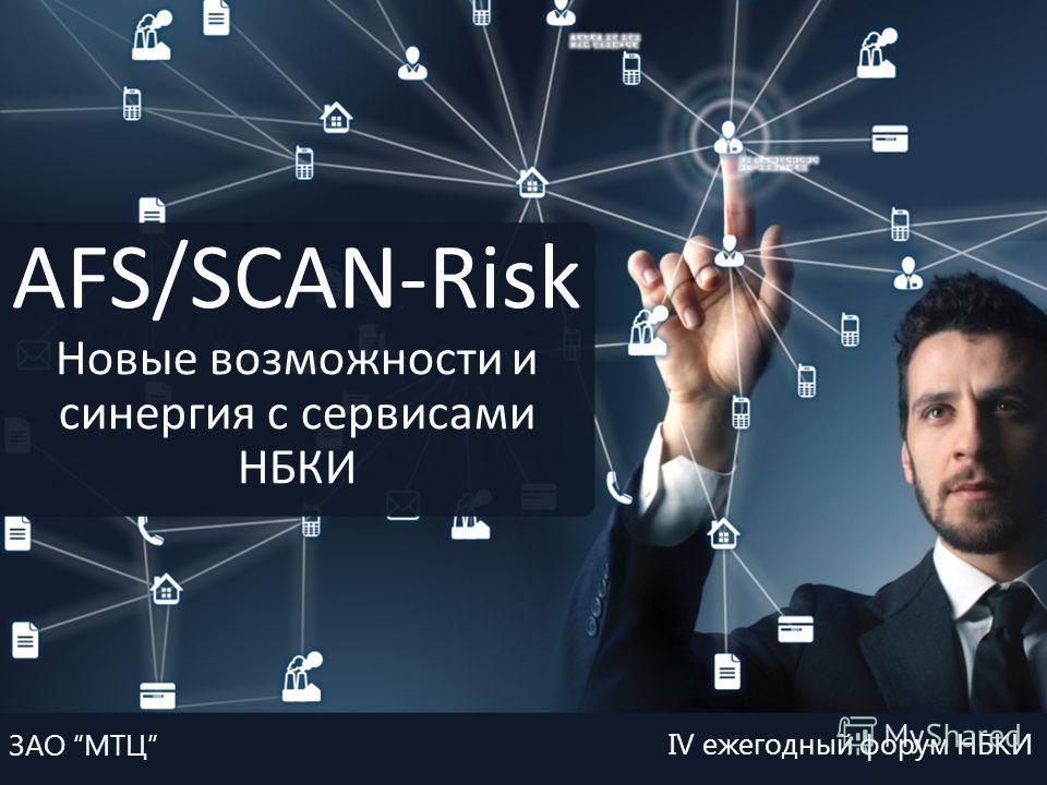Платформа AFS/SCAN-Risk новые возможности и синергия с сервисами НБКИ Форум НБКИ IV ежегодный форум НБКИ ЗАО МТЦ AFS/SCAN-Risk Новые возможности и синергия с сервисами НБКИ