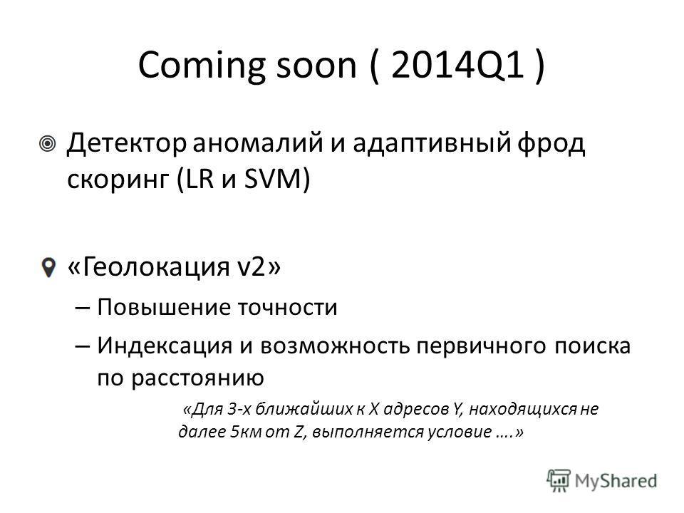 Coming soon ( 2014Q1 ) Детектор аномалий и aдаптивный фрод скоринг (LR и SVM) «Геолокация v2» – Повышение точности – Индексация и возможность первичного поиска по расстоянию «Для 3-х ближайших к X адресов Y, находящихся не далее 5км от Z, выполняется