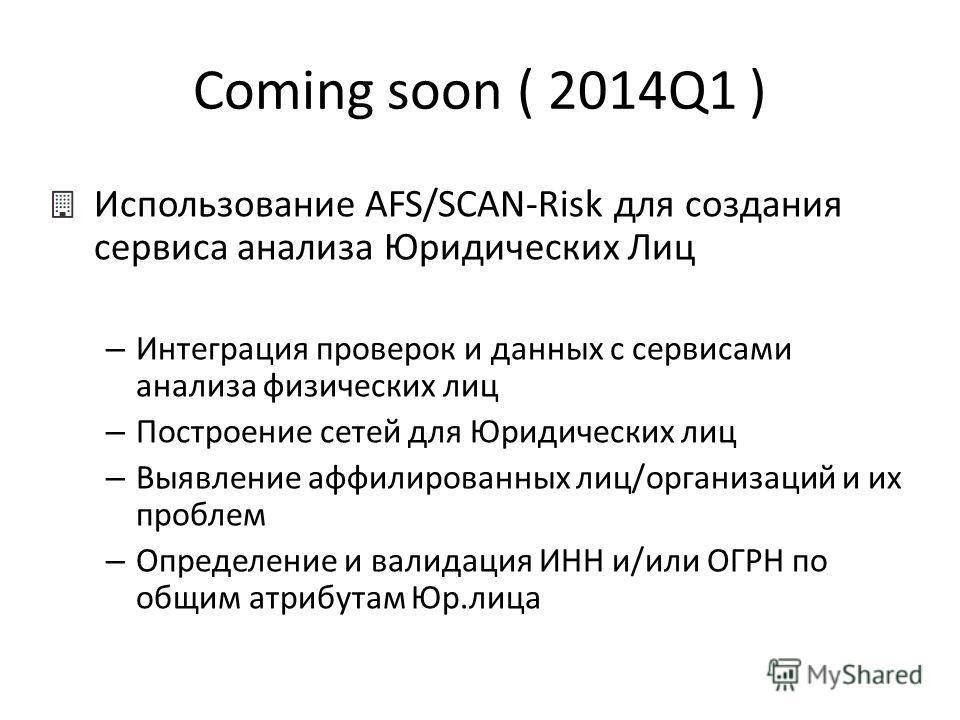 Coming soon ( 2014Q1 ) Использование AFS/SCAN-Risk для создания сервиса анализа Юридических Лиц – Интеграция проверок и данных с сервисами анализа физических лиц – Построение сетей для Юридических лиц – Выявление аффилированных лиц/организаций и их п