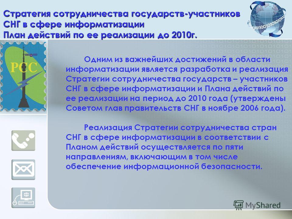 Стратегия сотрудничества государств-участников СНГ в сфере информатизации План действий по ее реализации до 2010г. Одним из важнейших достижений в области информатизации является разработка и реализация Стратегии сотрудничества государств – участнико