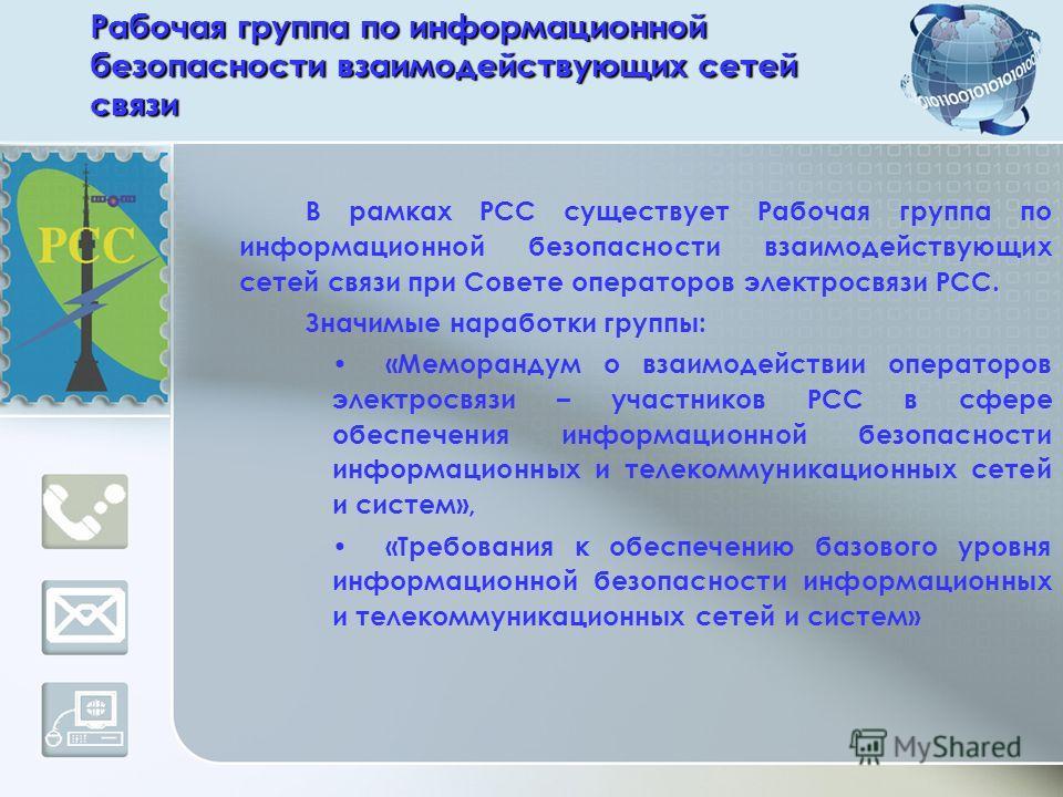 Рабочая группа по информационной безопасности взаимодействующих сетей связи В рамках РСС существует Рабочая группа по информационной безопасности взаимодействующих сетей связи при Совете операторов электросвязи РСС. Значимые наработки группы: «Мемора