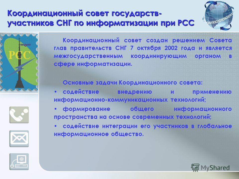 Координационный совет государств- участников СНГ по информатизации при РСС Координационный совет создан решением Совета глав правительств СНГ 7 октября 2002 года и является межгосударственным координирующим органом в сфере информатизации. Основные за