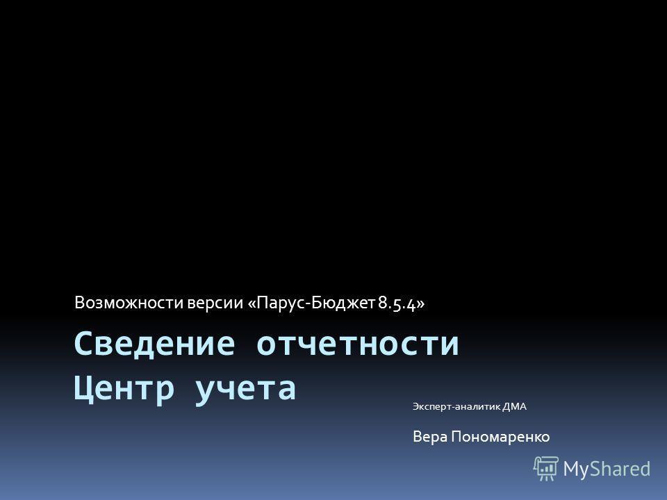 Сведение отчетности Центр учета Возможности версии «Парус-Бюджет 8.5.4» Эксперт-аналитик ДМА Вера Пономаренко